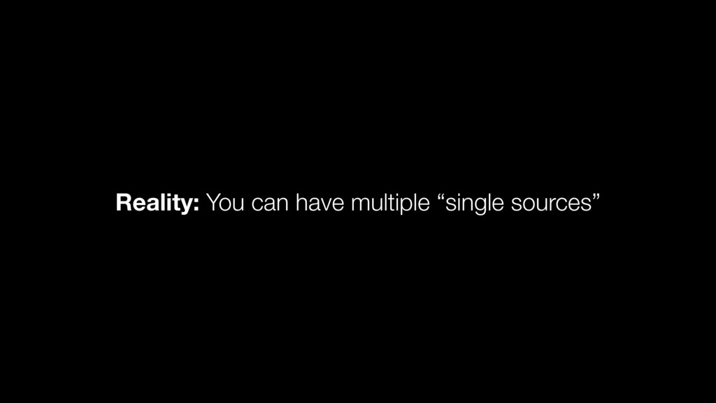 "Reality: You can have multiple ""single sources"""