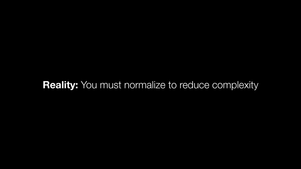 Reality: You must normalize to reduce complexity