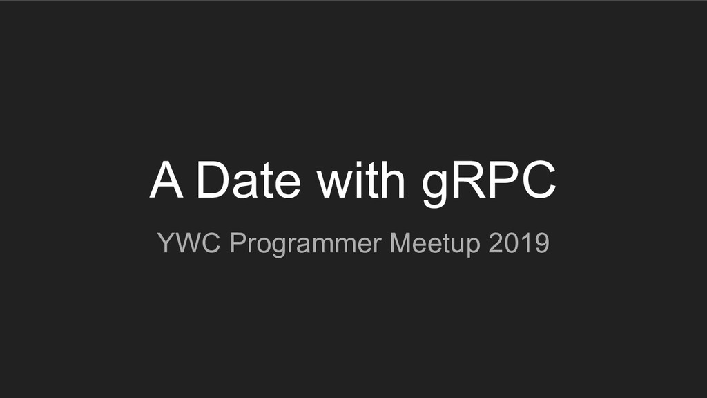 A Date with gRPC YWC Programmer Meetup 2019