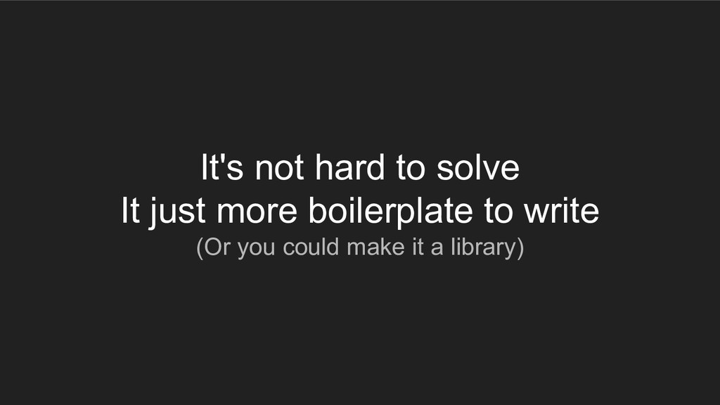 It's not hard to solve It just more boilerplate...