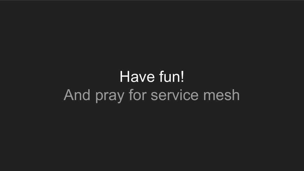Have fun! And pray for service mesh