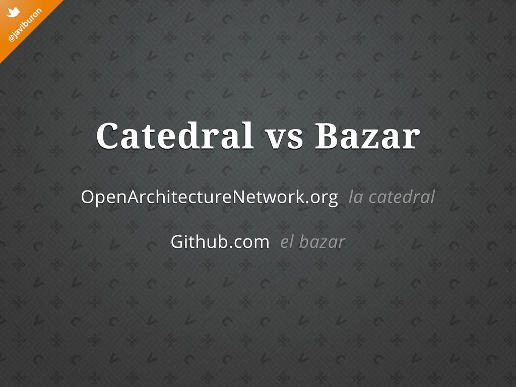 @ javiburon t Catedral vs Bazar OpenArchitectur...