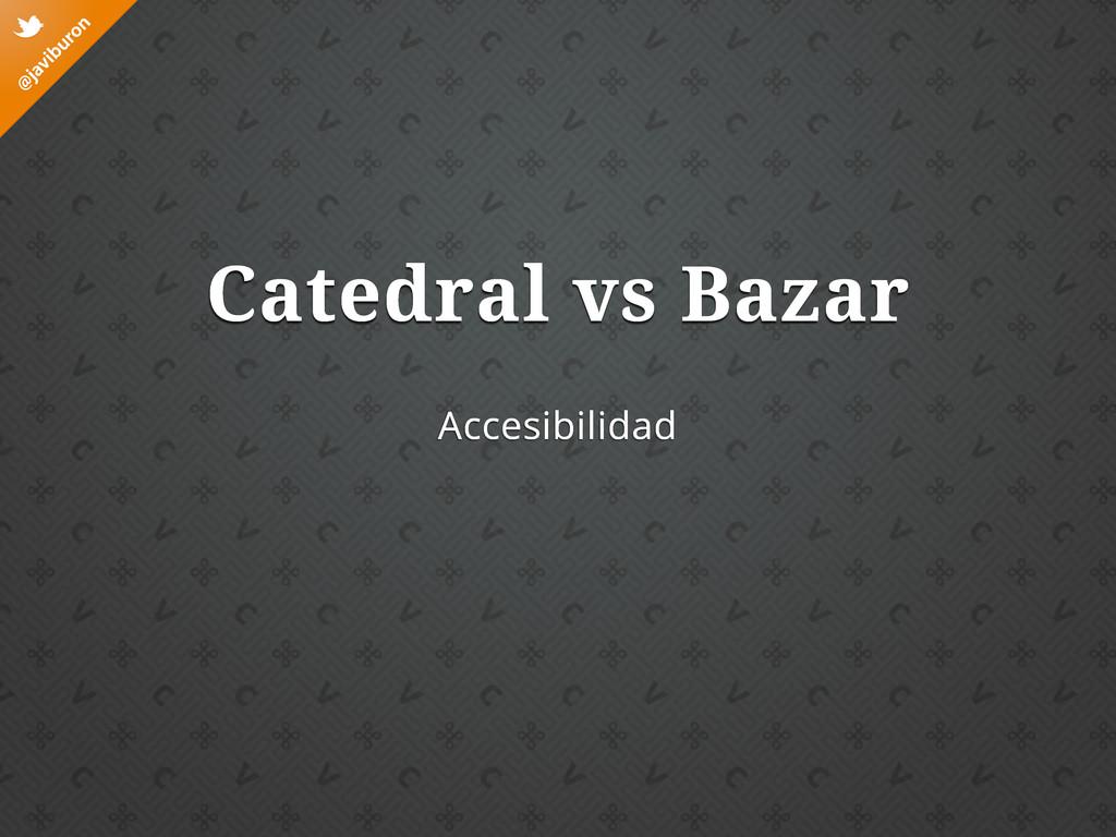 @ javiburon t Accesibilidad Catedral vs Bazar