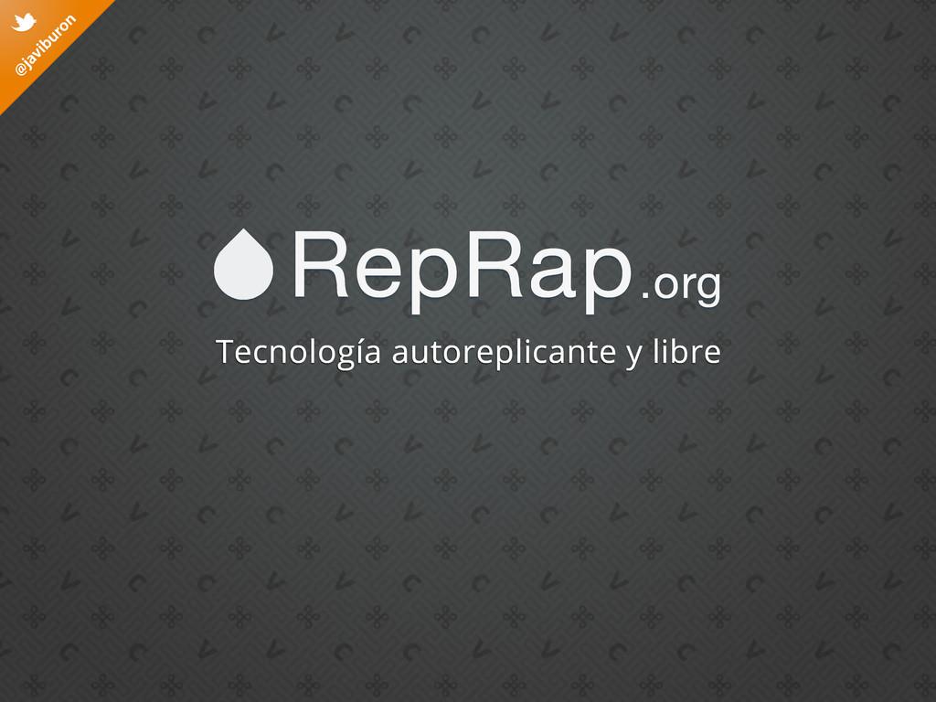 @ javiburon t RepRap.org Tecnología autoreplica...