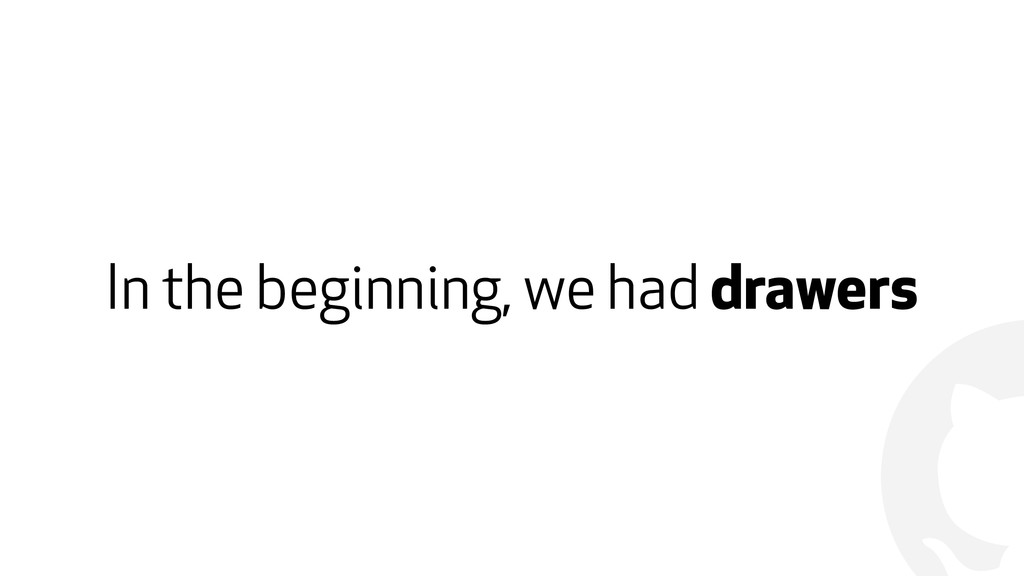! In the beginning, we had drawers