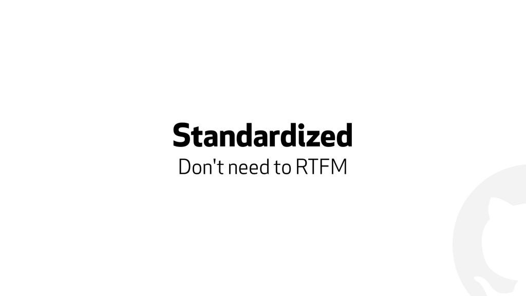 ! Standardized Don't need to RTFM