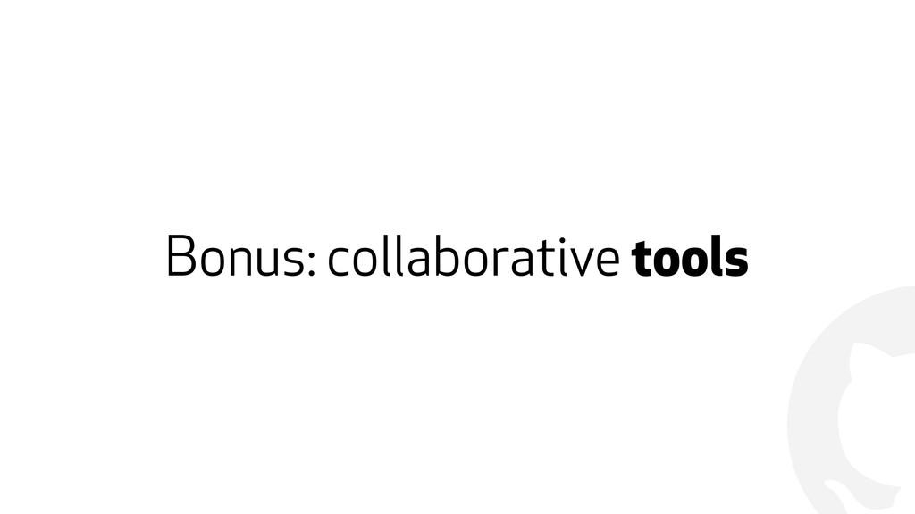 ! Bonus: collaborative tools
