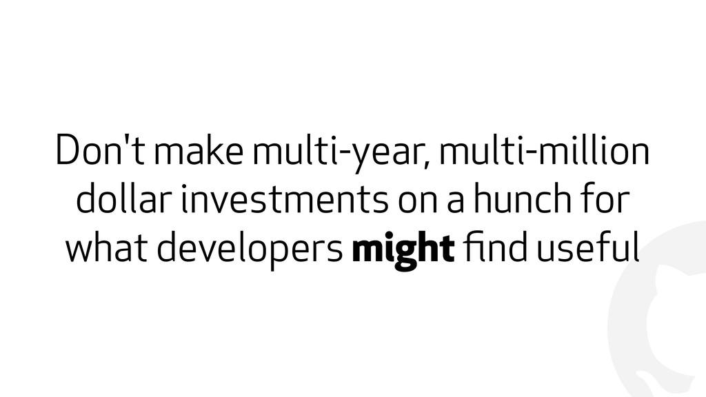 ! Don't make multi-year, multi-million dollar i...