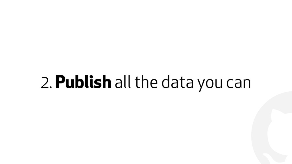! 2. Publish all the data you can