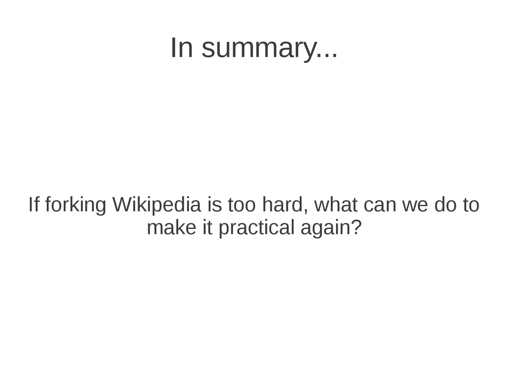 In summary... If forking Wikipedia is too hard,...