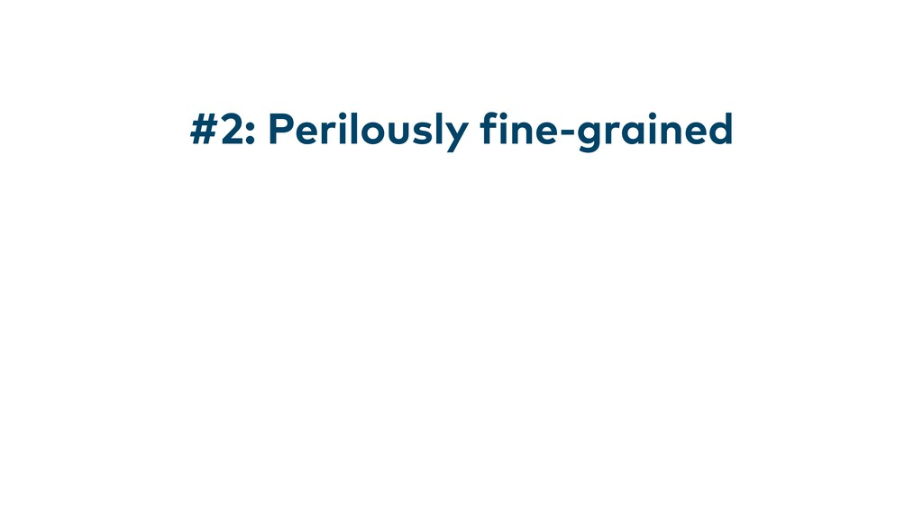 #2: Perilously fine-grained