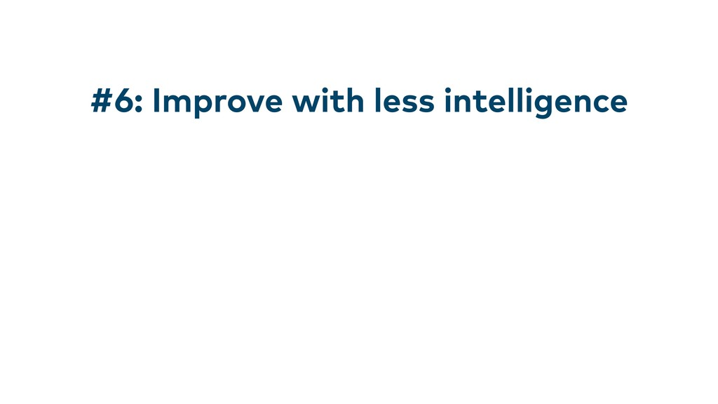 #6: Improve with less intelligence