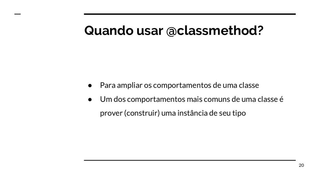 Quando usar @classmethod? ● Para ampliar os com...