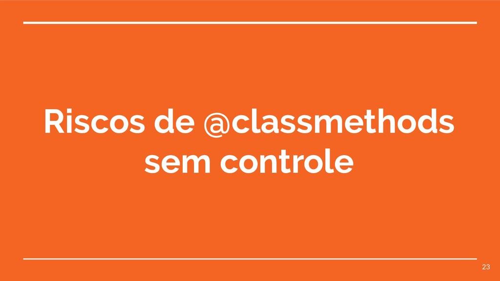 Riscos de @classmethods sem controle 23