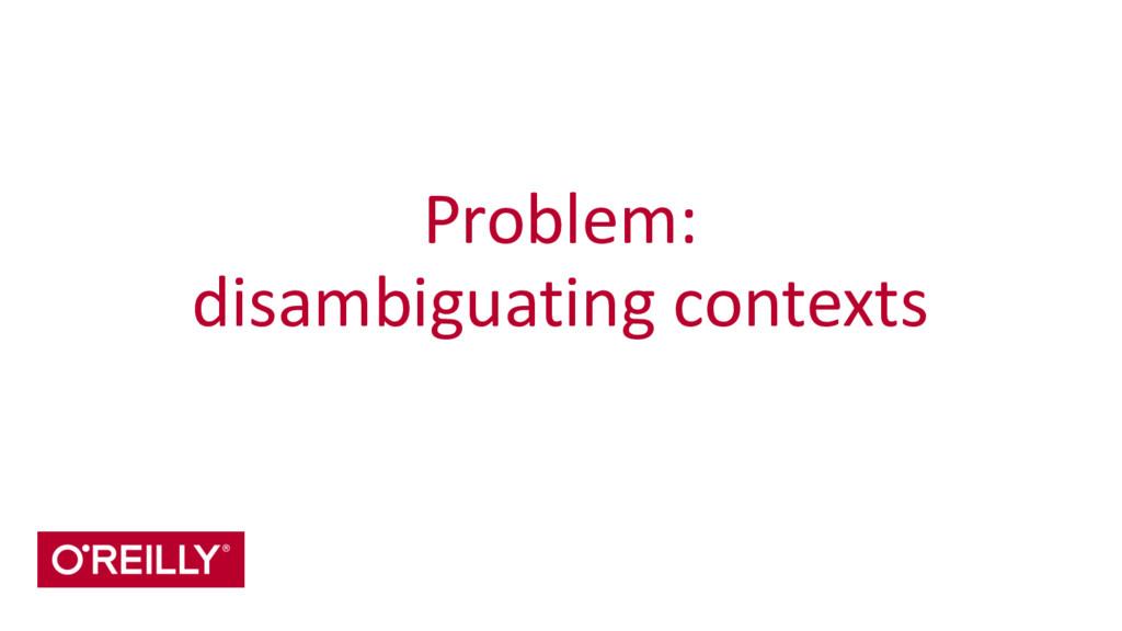 Problem:  disambiguating contexts