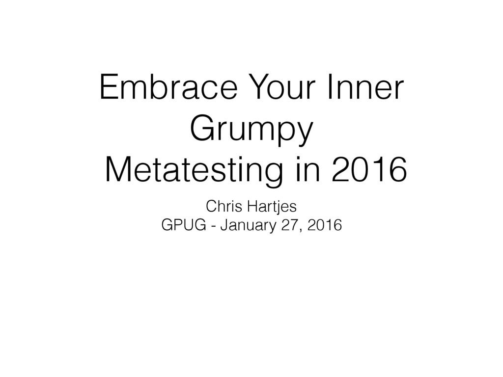 Embrace Your Inner Grumpy Metatesting in 2016 C...