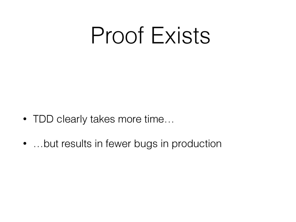 Proof Exists • TDD clearly takes more time… • …...