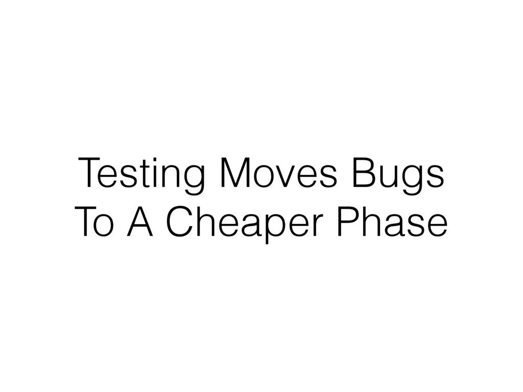 Testing Moves Bugs To A Cheaper Phase