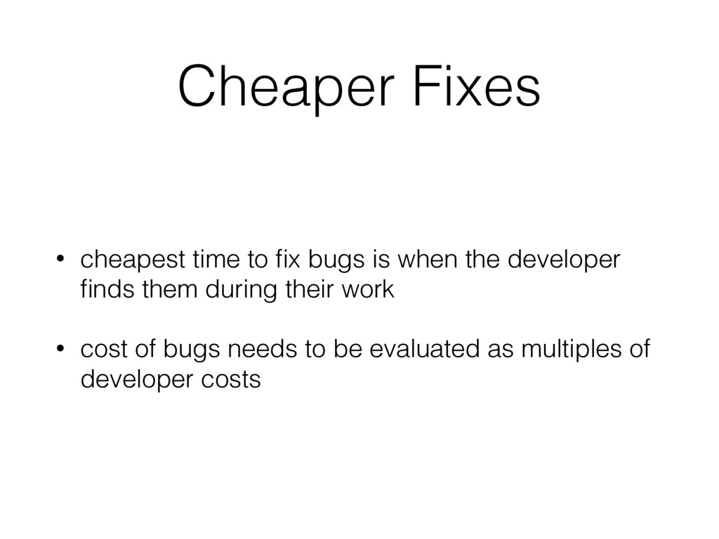 Cheaper Fixes • cheapest time to fix bugs is whe...