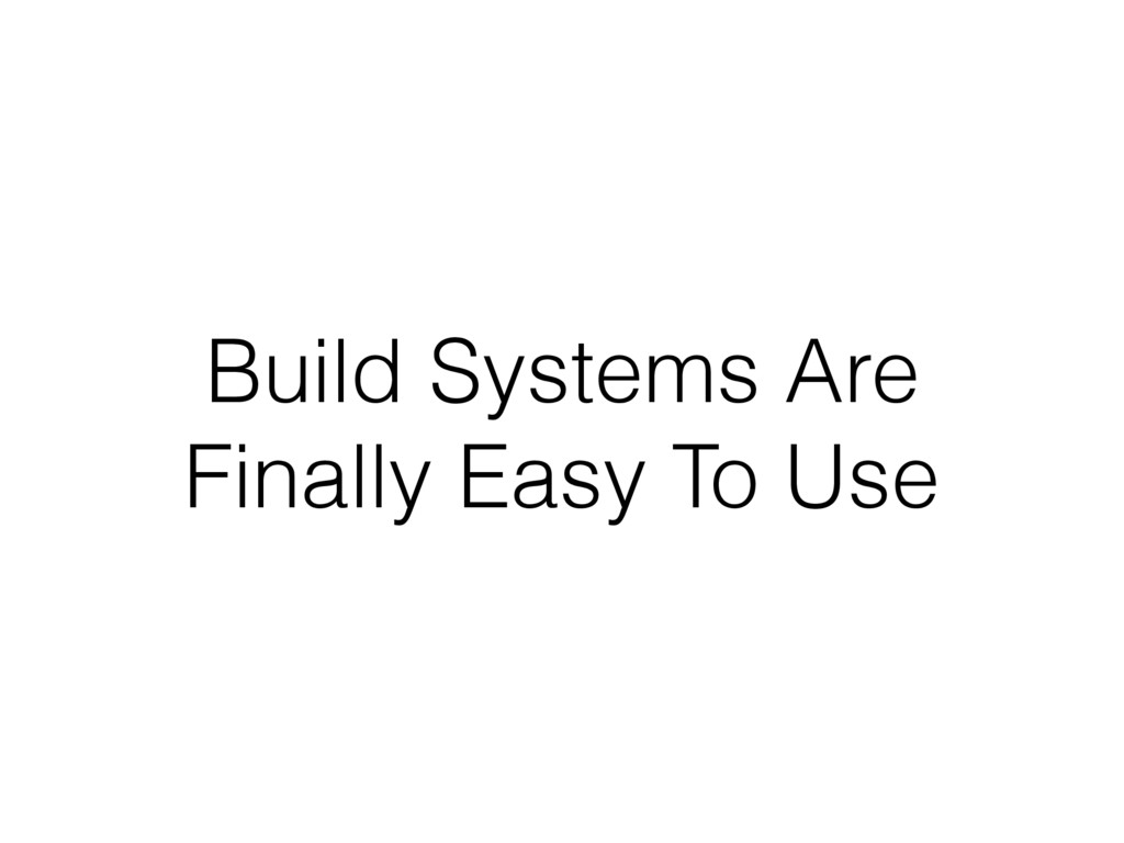 Build Systems Are Finally Easy To Use