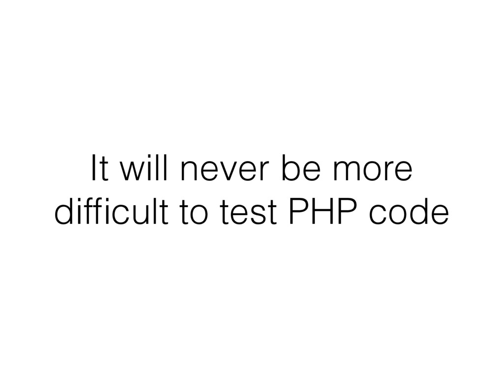 It will never be more difficult to test PHP code