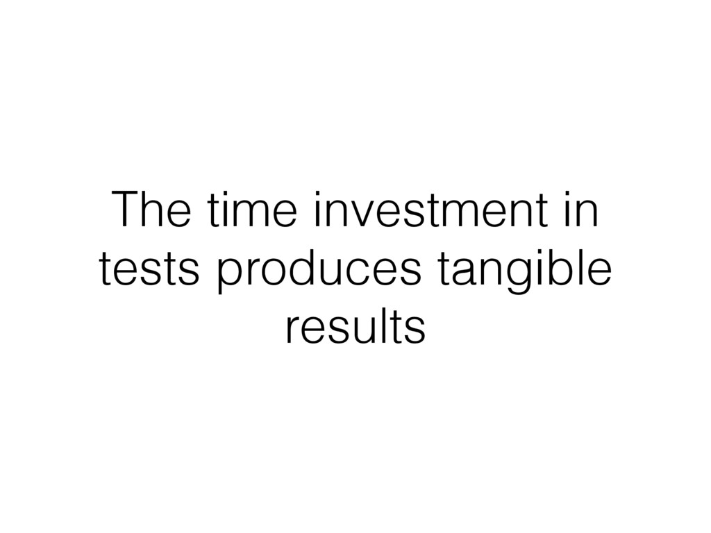 The time investment in tests produces tangible ...