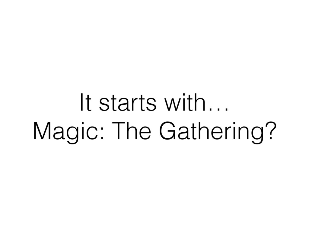 It starts with… Magic: The Gathering?