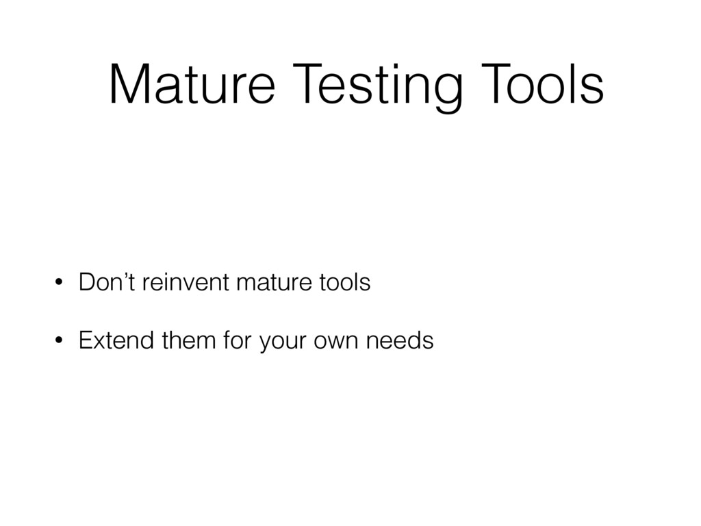 Mature Testing Tools • Don't reinvent mature to...