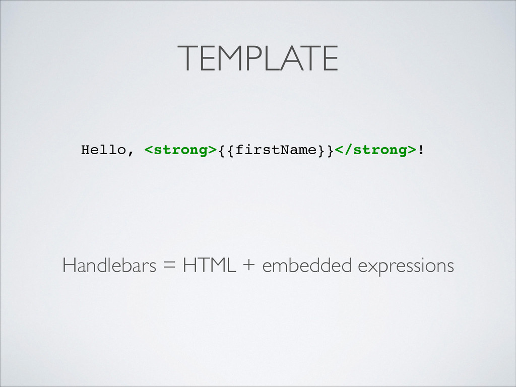 TEMPLATE Handlebars = HTML + embedded expressio...