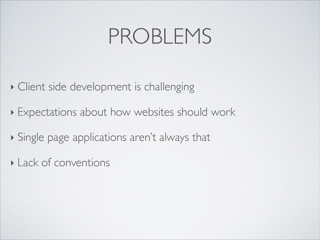 PROBLEMS ‣ Client side development is challengi...