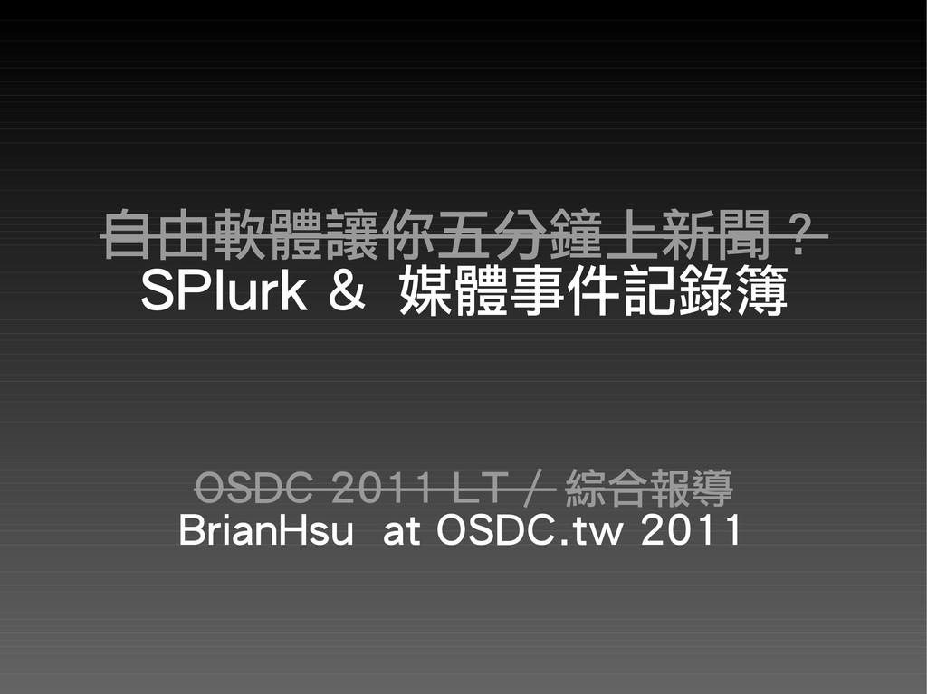 自由軟體讓你五分鐘上新聞? SPlurk & 媒體事件記錄簿 OSDC 2011 LT / 綜...