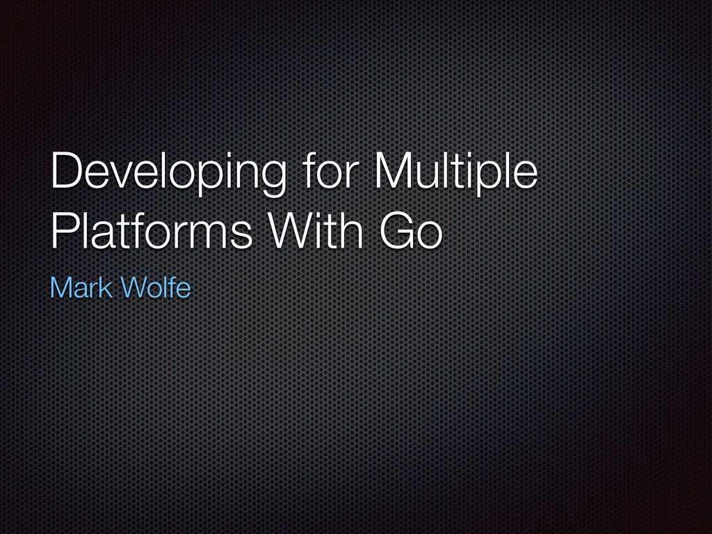 Developing for Multiple Platforms With Go Mark ...