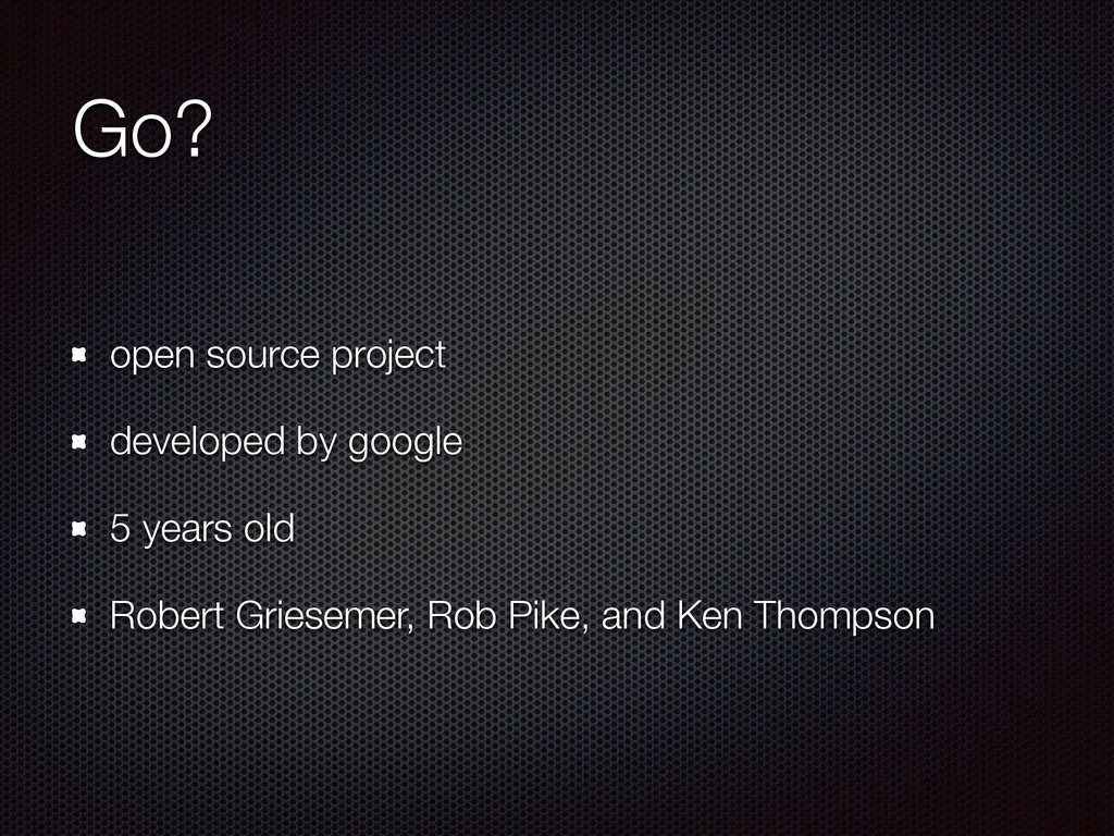 Go? open source project developed by google 5 y...