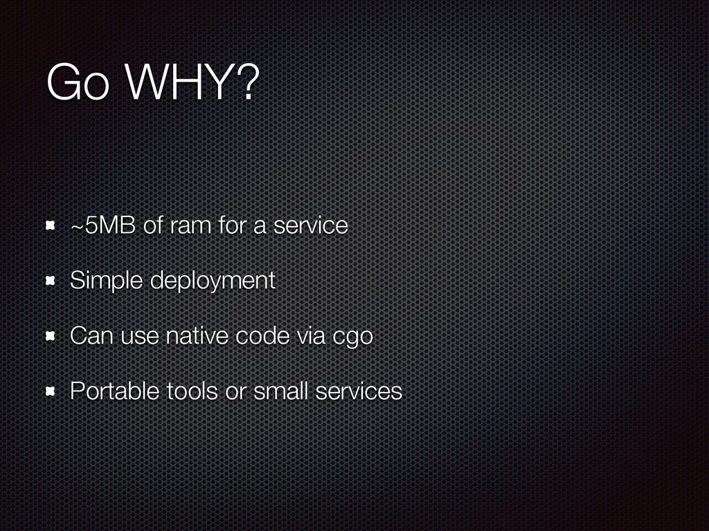 Go WHY? ~5MB of ram for a service Simple deploy...