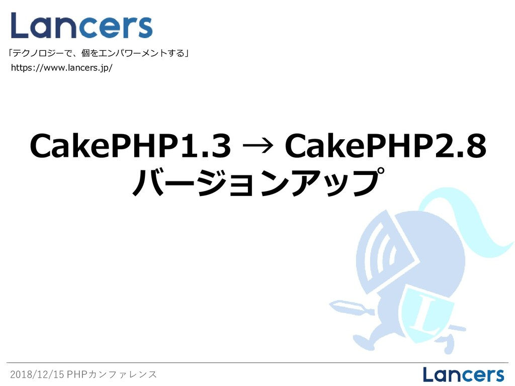 2018/12/15 PHPカンファレンス CakePHP1.3 → CakePHP2.8 バ...