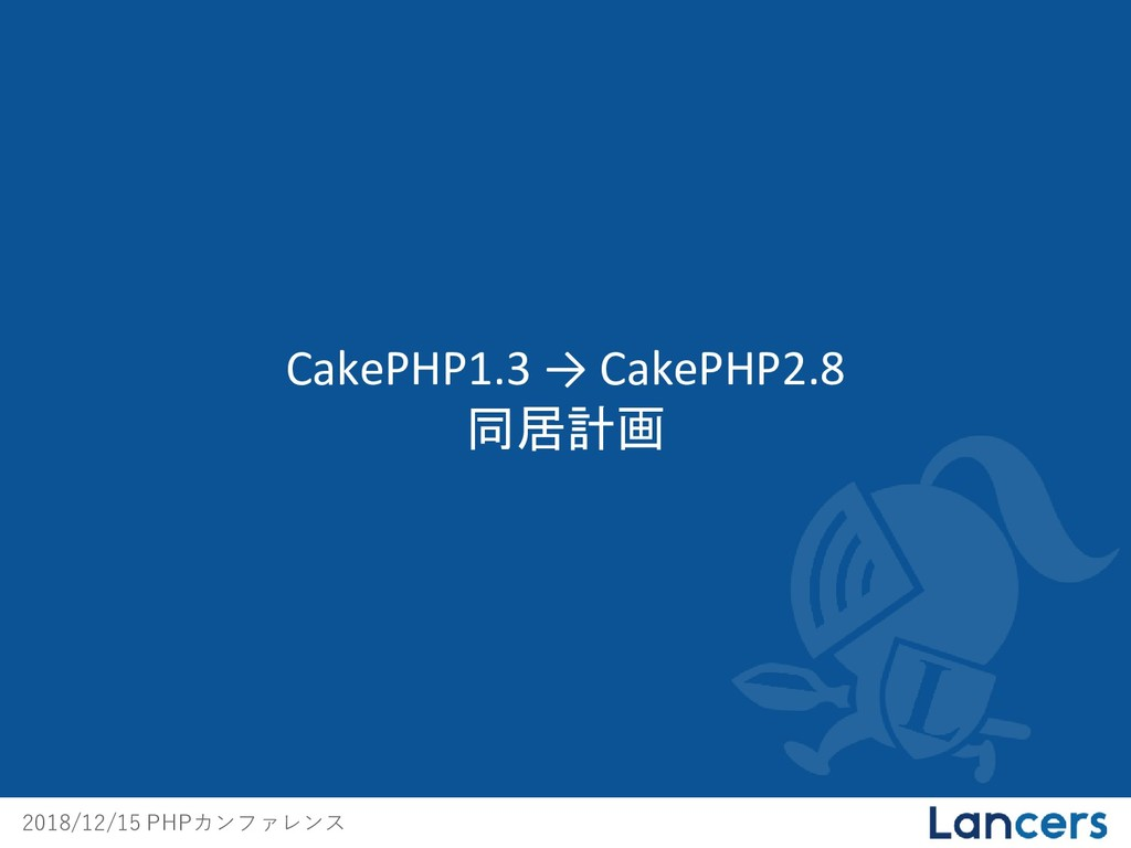 2018/12/15 PHPカンファレンス CakePHP1.3 → CakePHP2.8 同...
