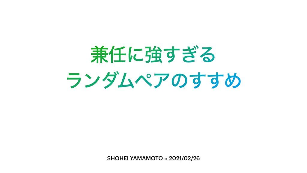 ݉ʹڧ͗͢Δ ϥϯμϜϖΞͷ͢͢Ί SHOHEI YAMAMOTO :: 2021/02/26