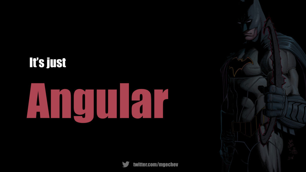 twitter.com/mgechev Angular It's just
