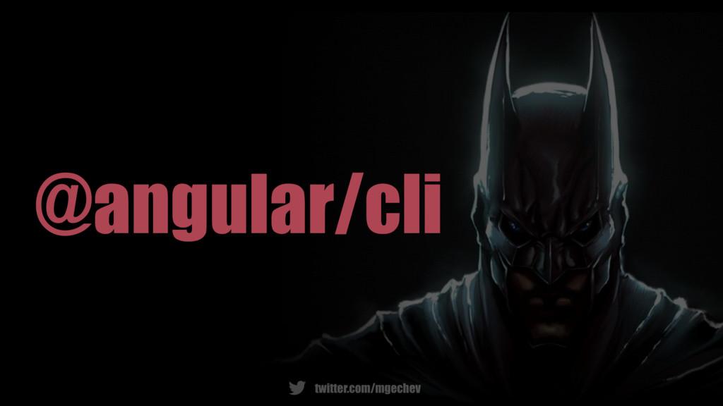twitter.com/mgechev @angular/cli