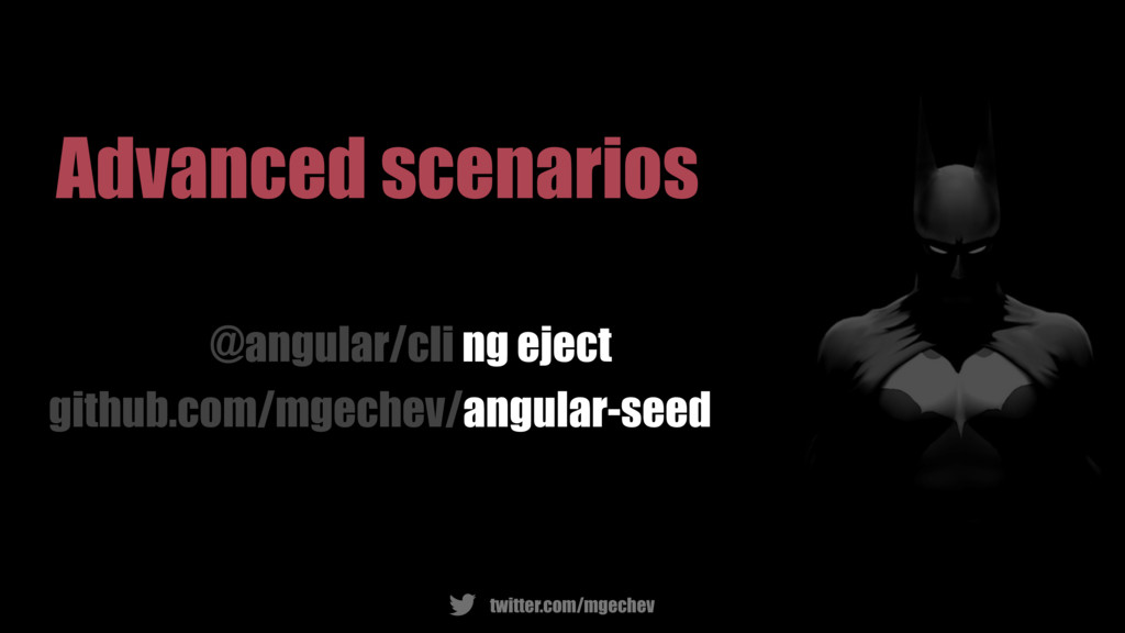 twitter.com/mgechev Advanced scenarios @angular...