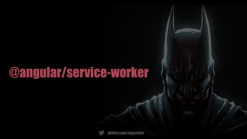 twitter.com/mgechev @angular/service-worker