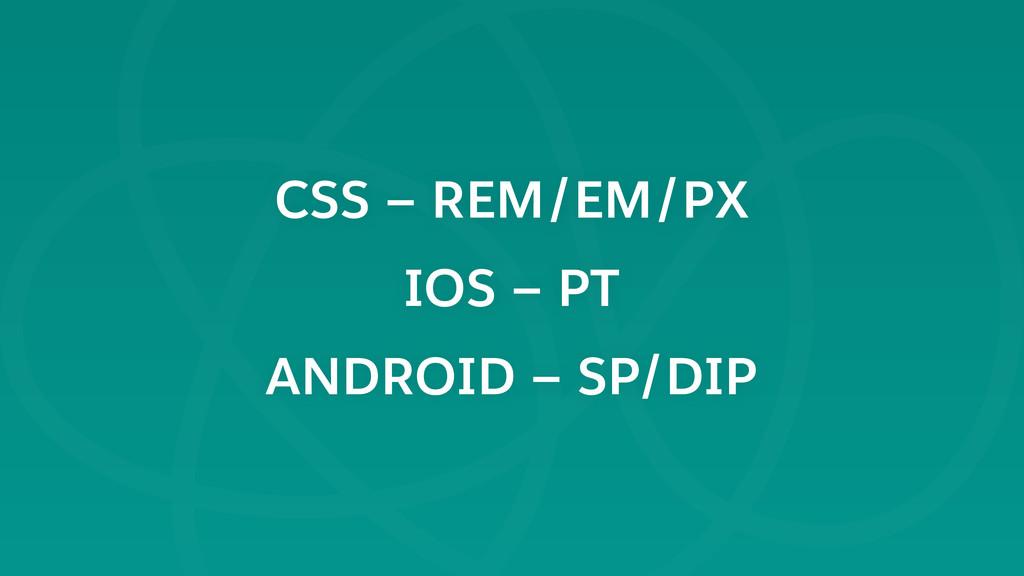 CSS — REM/EM/PX IOS — PT ANDROID — SP/DIP