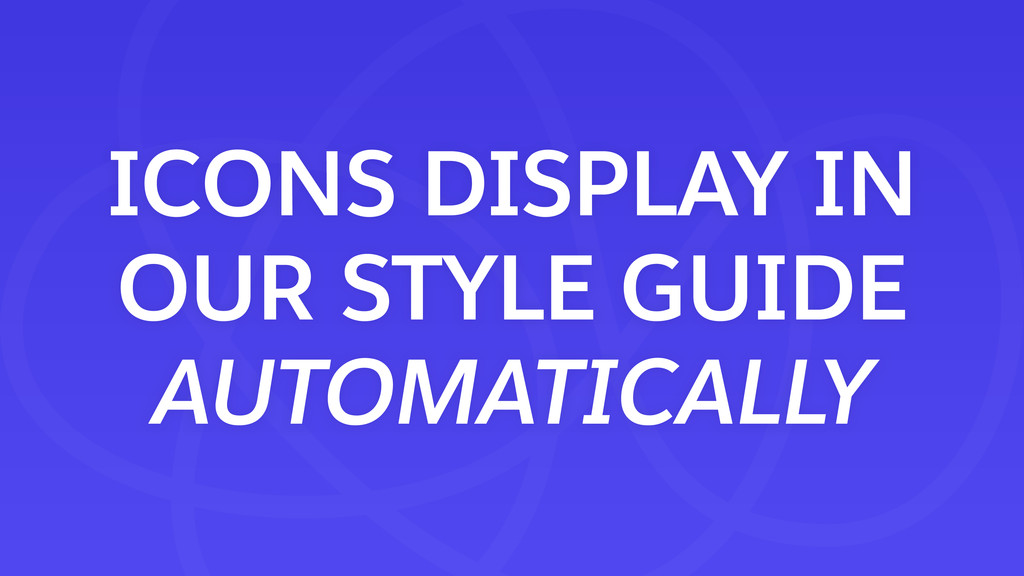 ICONS DISPLAY IN OUR STYLE GUIDE AUTOMATICALLY