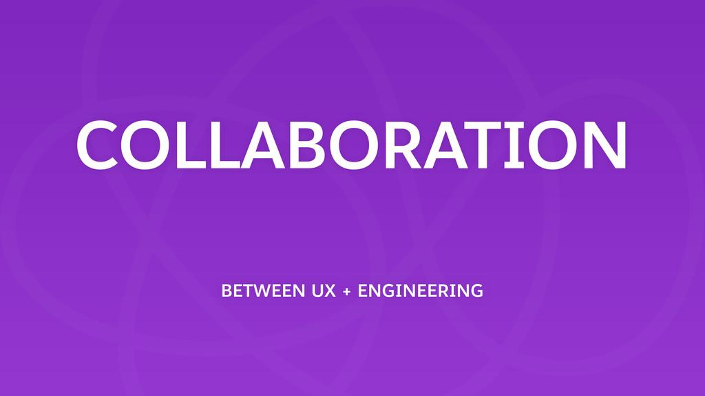 COLLABORATION BETWEEN UX + ENGINEERING