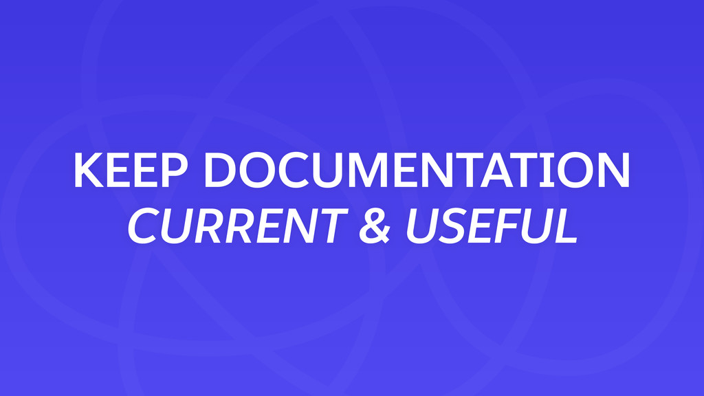 KEEP DOCUMENTATION CURRENT & USEFUL
