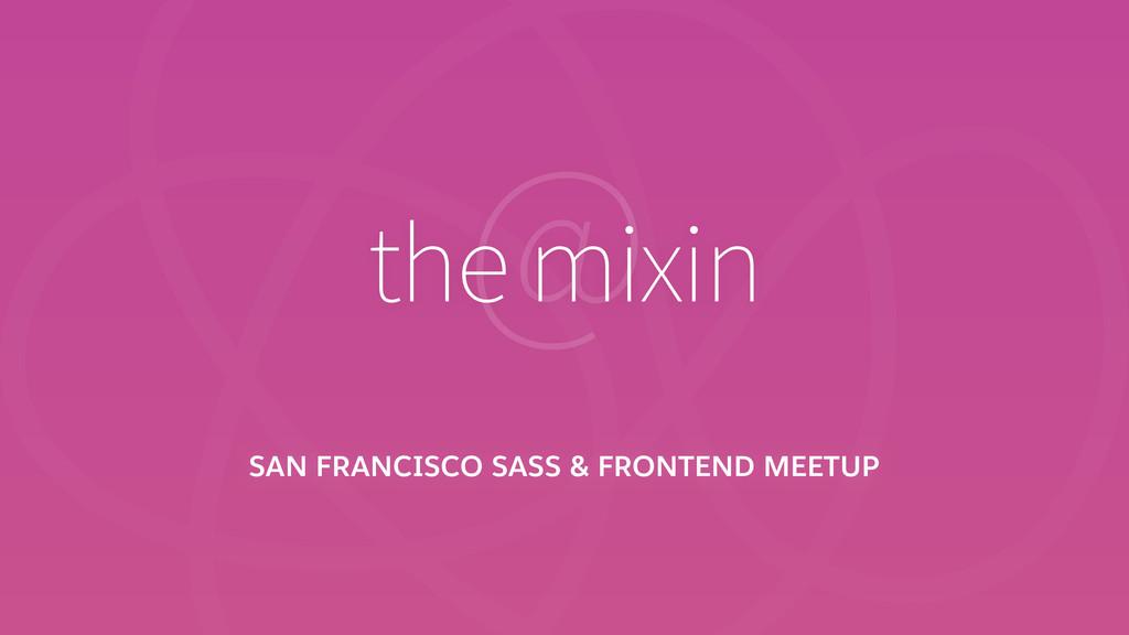 SAN FRANCISCO SASS & FRONTEND MEETUP @ the mixin