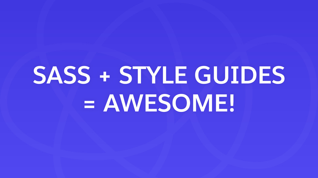 SASS + STYLE GUIDES = AWESOME!