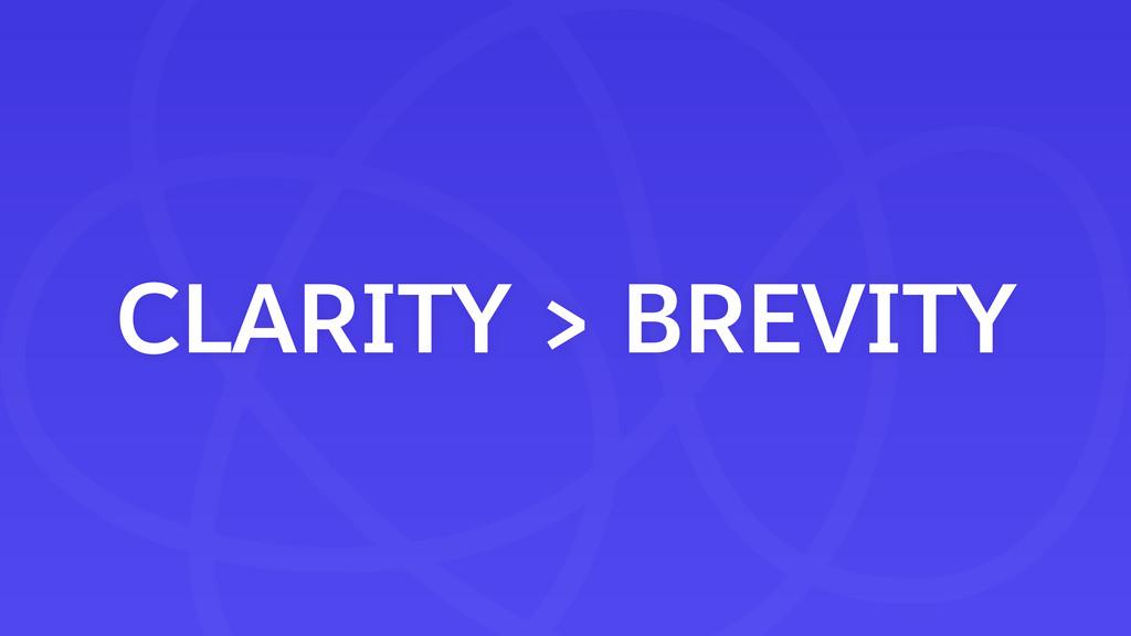 CLARITY > BREVITY