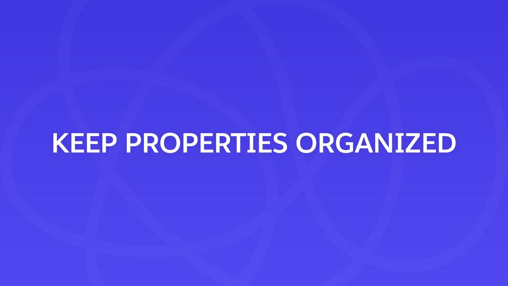 KEEP PROPERTIES ORGANIZED