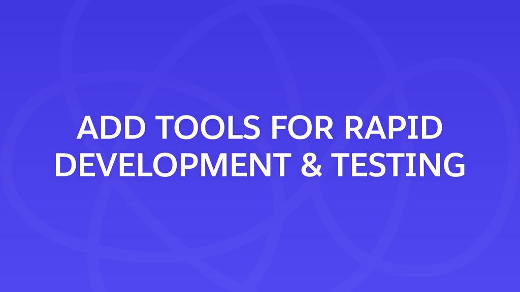 ADD TOOLS FOR RAPID DEVELOPMENT & TESTING